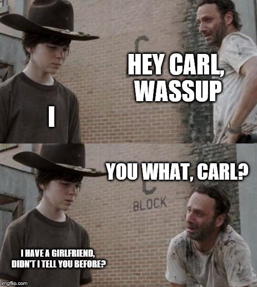 Rick and Carl Meme | HEY CARL, WASSUP I YOU WHAT, CARL? I HAVE A GIRLFRIEND, DIDN'T I TELL YOU BEFORE? | image tagged in memes,rick and carl | made w/ Imgflip meme maker