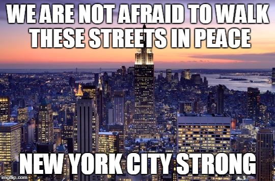 NYC STRONG | WE ARE NOT AFRAID TO WALK THESE STREETS IN PEACE NEW YORK CITY STRONG | image tagged in new york city,strong,peace | made w/ Imgflip meme maker