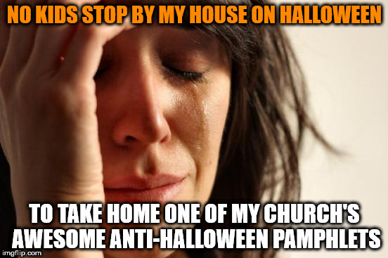First World Problems Meme | NO KIDS STOP BY MY HOUSE ON HALLOWEEN TO TAKE HOME ONE OF MY CHURCH'S AWESOME ANTI-HALLOWEEN PAMPHLETS | image tagged in memes,first world problems | made w/ Imgflip meme maker