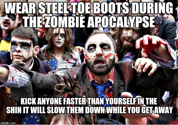 zombies | WEAR STEEL TOE BOOTS DURING THE ZOMBIE APOCALYPSE KICK ANYONE FASTER THAN YOURSELF IN THE SHIN IT WILL SLOW THEM DOWN WHILE YOU GET AWAY | image tagged in zombies | made w/ Imgflip meme maker