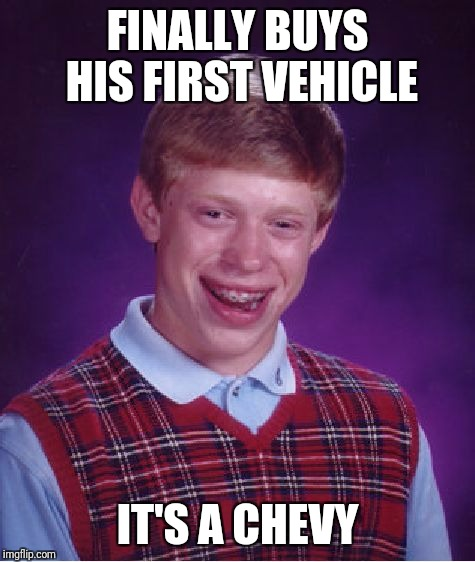 Bad Luck Brian Meme | FINALLY BUYS HIS FIRST VEHICLE IT'S A CHEVY | image tagged in memes,bad luck brian | made w/ Imgflip meme maker