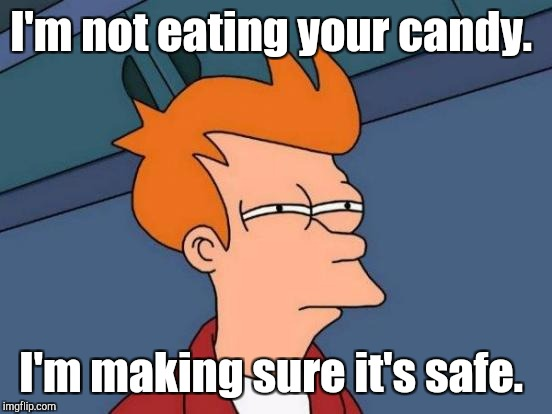Futurama Fry Meme | I'm not eating your candy. I'm making sure it's safe. | image tagged in memes,futurama fry | made w/ Imgflip meme maker