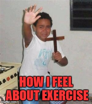 HOW I FEEL ABOUT EXERCISE | made w/ Imgflip meme maker