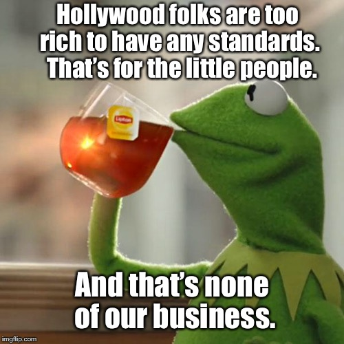 But Thats None Of My Business Meme | Hollywood folks are too rich to have any standards.  That's for the little people. And that's none of our business. | image tagged in memes,but thats none of my business,kermit the frog | made w/ Imgflip meme maker