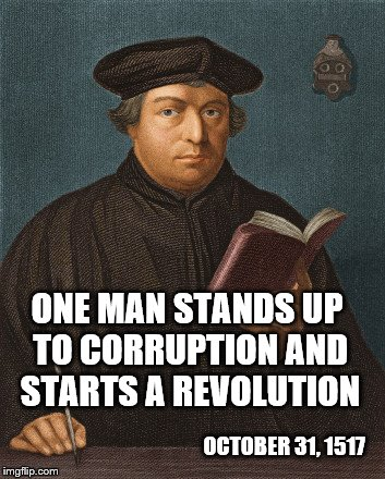 Martin Luther  (Protestant = Old English Word for  Protestor) | OCTOBER 31, 1517 ONE MAN STANDS UP TO CORRUPTION AND STARTS A REVOLUTION | image tagged in memes,martin luther,christianity | made w/ Imgflip meme maker