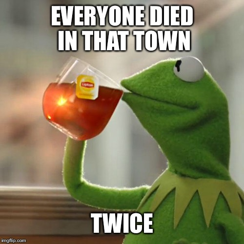 But Thats None Of My Business Meme | EVERYONE DIED IN THAT TOWN TWICE | image tagged in memes,but thats none of my business,kermit the frog | made w/ Imgflip meme maker