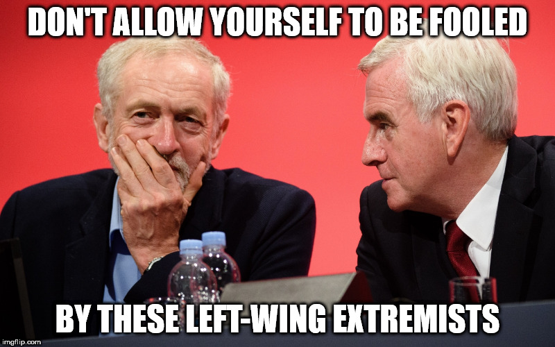 corbyn mcdonnell left-wing extremists | DON'T ALLOW YOURSELF TO BE FOOLED BY THESE LEFT-WING EXTREMISTS | image tagged in corbyn mcdonnell left-wing extremists | made w/ Imgflip meme maker