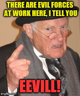 Back In My Day Meme | THERE ARE EVIL FORCES AT WORK HERE, I TELL YOU EEVILL! | image tagged in memes,back in my day | made w/ Imgflip meme maker