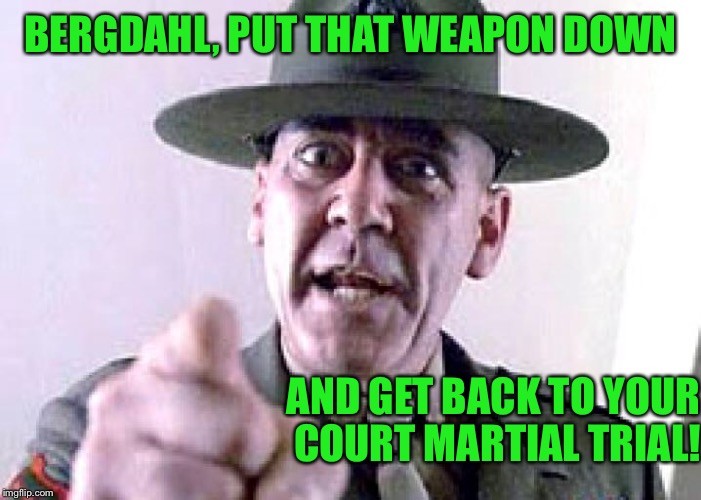 BERGDAHL, PUT THAT WEAPON DOWN AND GET BACK TO YOUR COURT MARTIAL TRIAL! | made w/ Imgflip meme maker
