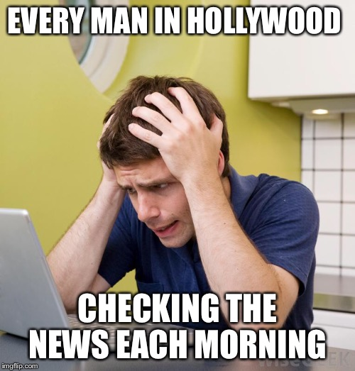 Hollywood men | EVERY MAN IN HOLLYWOOD CHECKING THE NEWS EACH MORNING | image tagged in scumbag hollywood | made w/ Imgflip meme maker
