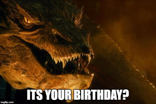 Smaug | ITS YOUR BIRTHDAY? | image tagged in smaug | made w/ Imgflip meme maker