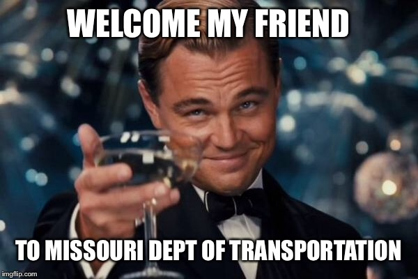 Leonardo Dicaprio Cheers Meme | WELCOME MY FRIEND TO MISSOURI DEPT OF TRANSPORTATION | image tagged in memes,leonardo dicaprio cheers | made w/ Imgflip meme maker