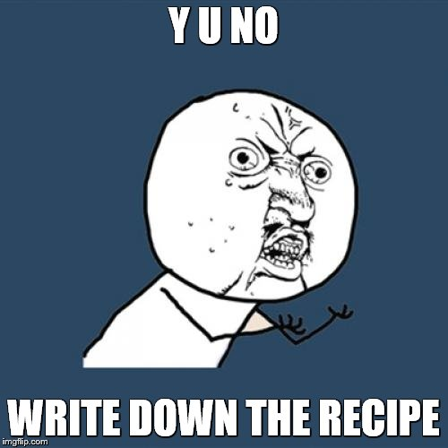 Y U No Meme | Y U NO WRITE DOWN THE RECIPE | image tagged in memes,y u no | made w/ Imgflip meme maker