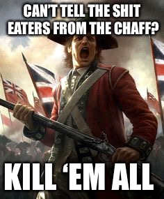 Outraged Redcoat | CAN'T TELL THE SHIT EATERS FROM THE CHAFF? KILL 'EM ALL | image tagged in outraged redcoat | made w/ Imgflip meme maker