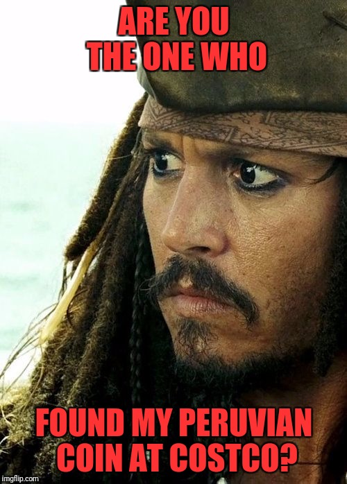 Jack Sparrow - What? | ARE YOU THE ONE WHO FOUND MY PERUVIAN COIN AT COSTCO? | image tagged in jack sparrow - what | made w/ Imgflip meme maker
