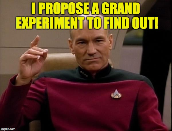 I PROPOSE A GRAND EXPERIMENT TO FIND OUT! | made w/ Imgflip meme maker