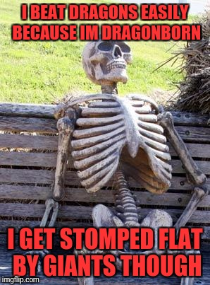 Waiting Skeleton Meme | I BEAT DRAGONS EASILY BECAUSE IM DRAGONBORN I GET STOMPED FLAT BY GIANTS THOUGH | image tagged in memes,waiting skeleton | made w/ Imgflip meme maker
