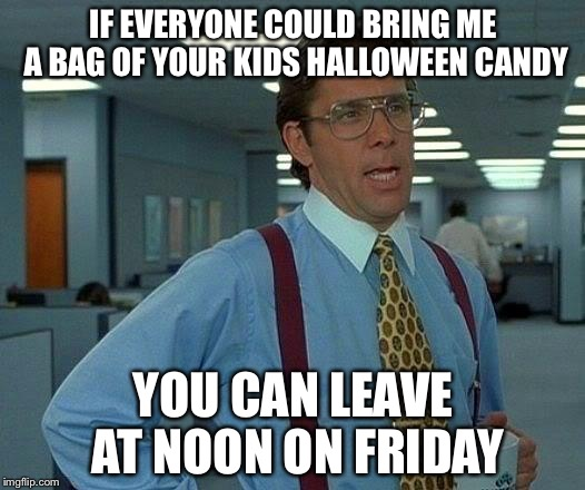 That Would Be Great Meme | IF EVERYONE COULD BRING ME A BAG OF YOUR KIDS HALLOWEEN CANDY YOU CAN LEAVE AT NOON ON FRIDAY | image tagged in memes,that would be great | made w/ Imgflip meme maker