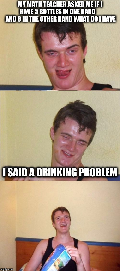 10 guy bad pun | MY MATH TEACHER ASKED ME IF I HAVE 5 BOTTLES IN ONE HAND      AND 6 IN THE OTHER HAND WHAT DO I HAVE I SAID A DRINKING PROBLEM | image tagged in 10 guy bad pun | made w/ Imgflip meme maker