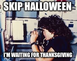 Happy Halloween Sally Ride!  | SKIP HALLOWEEN I'M WAITING FOR THANKSGIVING | image tagged in astronaut,halloween,nasa,astronomy,funny,women | made w/ Imgflip meme maker