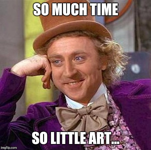Creepy Condescending Wonka Meme | SO MUCH TIME SO LITTLE ART... | image tagged in memes,creepy condescending wonka | made w/ Imgflip meme maker