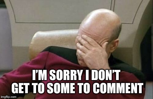 Captain Picard Facepalm Meme | I'M SORRY I DON'T GET TO SOME TO COMMENT | image tagged in memes,captain picard facepalm | made w/ Imgflip meme maker