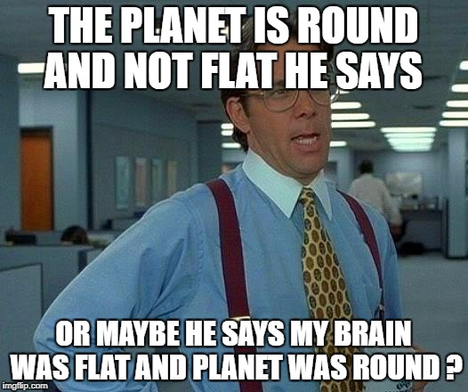 Brain for Halloween !  | THE PLANET IS ROUND AND NOT FLAT HE SAYS OR MAYBE HE SAYS MY BRAIN WAS FLAT AND PLANET WAS ROUND ? | image tagged in memes,that would be great | made w/ Imgflip meme maker