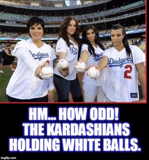 Keeping Up with the Kardashians | HM... HOW ODD!  THE KARDASHIANS HOLDING WHITE BALLS. | image tagged in vince vance,kuwtk,kourtney kim and khlo kardashian,caitlyn jenner,kris kardashian,los angeles dodgers | made w/ Imgflip meme maker