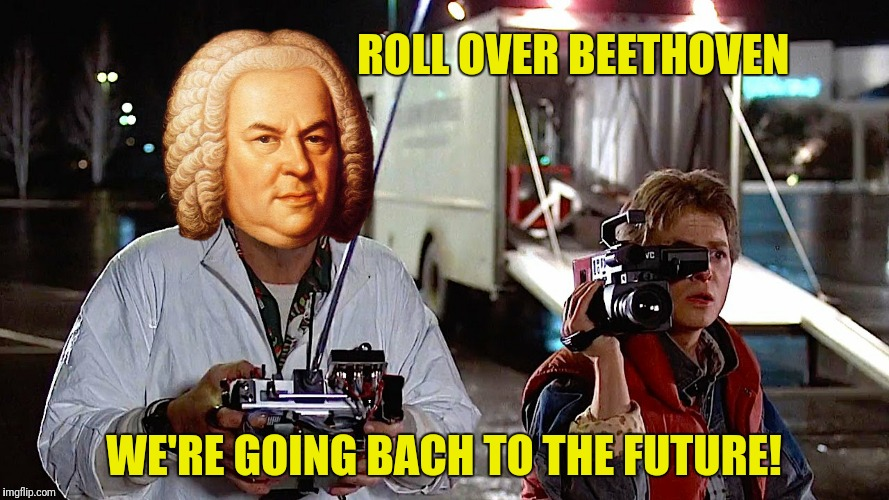 ROLL OVER BEETHOVEN WE'RE GOING BACH TO THE FUTURE! | made w/ Imgflip meme maker