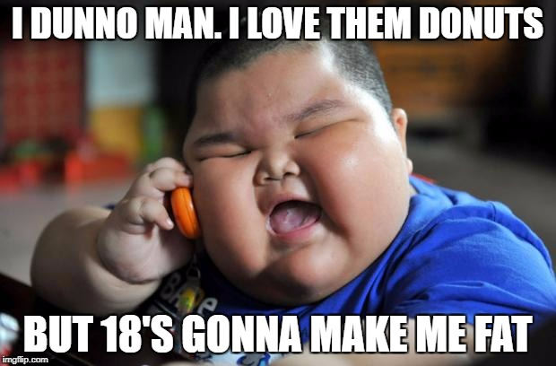 Fat Asian Kid | I DUNNO MAN. I LOVE THEM DONUTS BUT 18'S GONNA MAKE ME FAT | image tagged in fat asian kid | made w/ Imgflip meme maker