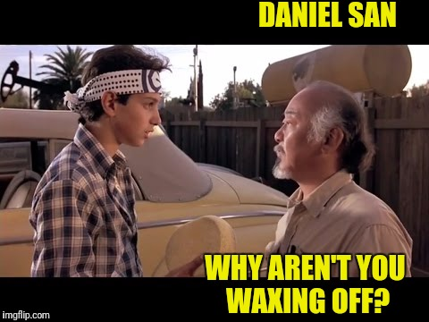 DANIEL SAN WHY AREN'T YOU WAXING OFF? | made w/ Imgflip meme maker