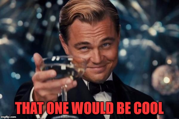 Leonardo Dicaprio Cheers Meme | THAT ONE WOULD BE COOL | image tagged in memes,leonardo dicaprio cheers | made w/ Imgflip meme maker