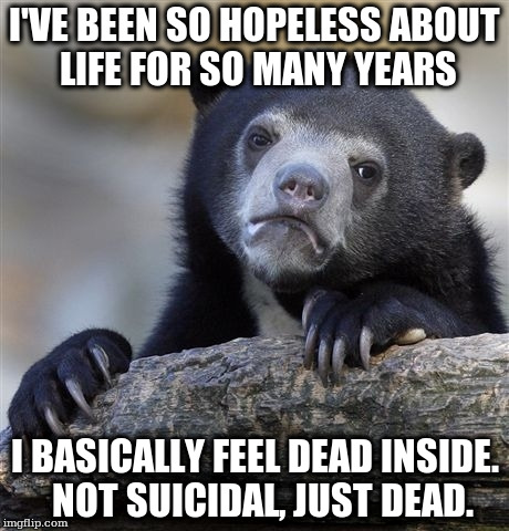 Confession Bear Meme | I'VE BEEN SO HOPELESS ABOUT LIFE FOR SO MANY YEARS I BASICALLY FEEL DEAD INSIDE.  NOT SUICIDAL, JUST DEAD. | image tagged in memes,confession bear,AdviceAnimals | made w/ Imgflip meme maker