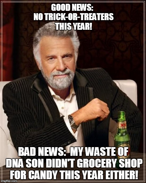 Halloween | GOOD NEWS:  NO TRICK-OR-TREATERS THIS YEAR! BAD NEWS:  MY WASTE OF DNA SON DIDN'T GROCERY SHOP FOR CANDY THIS YEAR EITHER! | image tagged in memes,the most interesting man in the world,funny | made w/ Imgflip meme maker