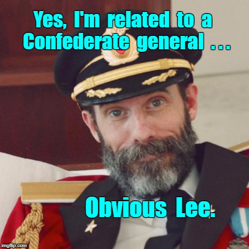 Captain Obvious -- It's all relative. | Yes,  I'm  related  to  a      Confederate  general  . . . Obvious  Lee. | image tagged in captain obvious,memes,confederacy | made w/ Imgflip meme maker