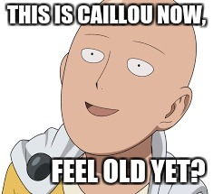 Caillou is One Punch Man | THIS IS CAILLOU NOW, FEEL OLD YET? | image tagged in meme,feel old yet,one punch man,caillou | made w/ Imgflip meme maker