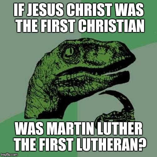 Philosoraptor Meme | IF JESUS CHRIST WAS THE FIRST CHRISTIAN WAS MARTIN LUTHER THE FIRST LUTHERAN? | image tagged in memes,philosoraptor | made w/ Imgflip meme maker
