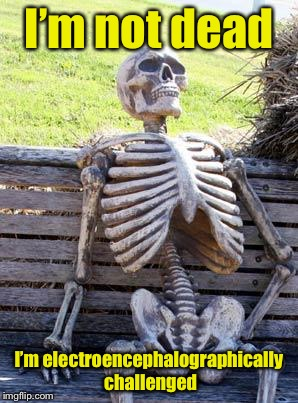 Waiting Skeleton Meme | I'm not dead I'm electroencephalographically challenged | image tagged in memes,waiting skeleton | made w/ Imgflip meme maker