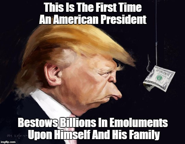 This Is The First Time An American President Bestows Billions In Emoluments Upon Himself And His Family   made w/ Imgflip meme maker