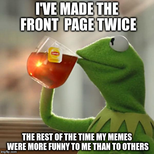 It's Okay. I'm Not Whining. | I'VE MADE THE FRONT  PAGE TWICE THE REST OF THE TIME MY MEMES WERE MORE FUNNY TO ME THAN TO OTHERS | image tagged in memes,but thats none of my business,kermit the frog | made w/ Imgflip meme maker