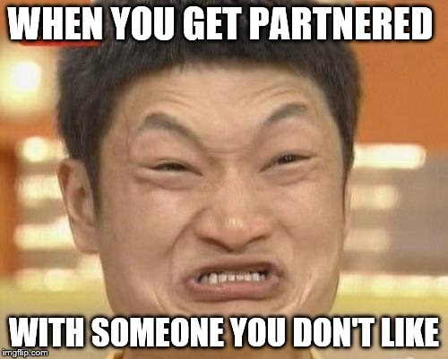 Impossibru Guy Original Meme | WHEN YOU GET PARTNERED WITH SOMEONE YOU DON'T LIKE | image tagged in memes,impossibru guy original | made w/ Imgflip meme maker