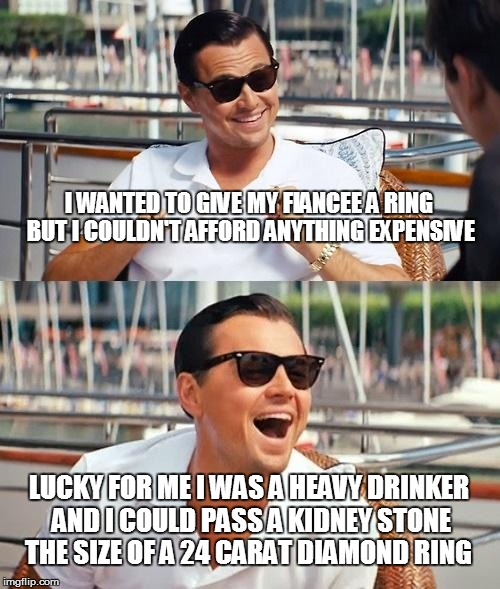 Leonardo Dicaprio Wolf Of Wall Street Meme | I WANTED TO GIVE MY FIANCEE A RING BUT I COULDN'T AFFORD ANYTHING EXPENSIVE LUCKY FOR ME I WAS A HEAVY DRINKER AND I COULD PASS A KIDNEY STO | image tagged in memes,leonardo dicaprio wolf of wall street | made w/ Imgflip meme maker