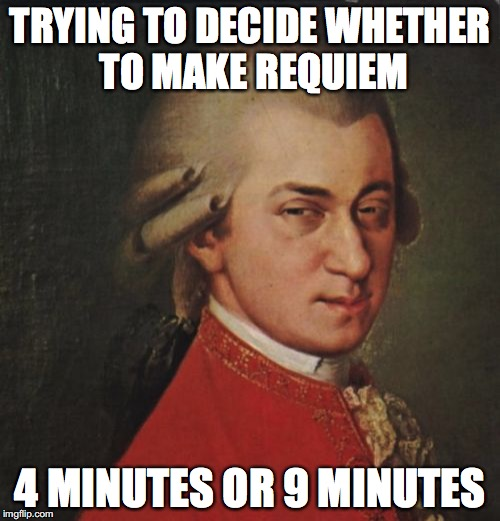 Mozart Not Sure | TRYING TO DECIDE WHETHER TO MAKE REQUIEM 4 MINUTES OR 9 MINUTES | image tagged in memes,mozart not sure | made w/ Imgflip meme maker