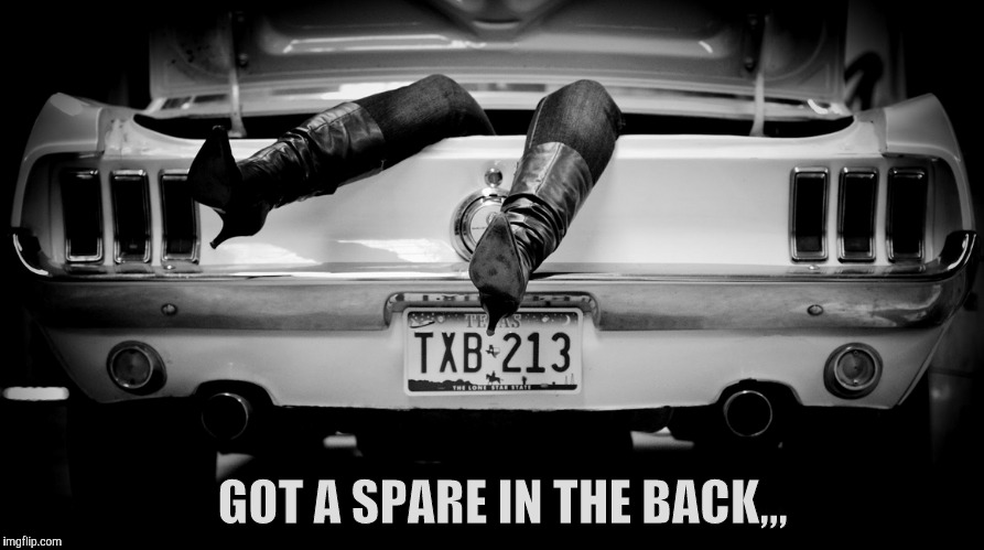 The Hooker in the Trunk of My Car | GOT A SPARE IN THE BACK,,, | image tagged in the hooker in the trunk of my car | made w/ Imgflip meme maker