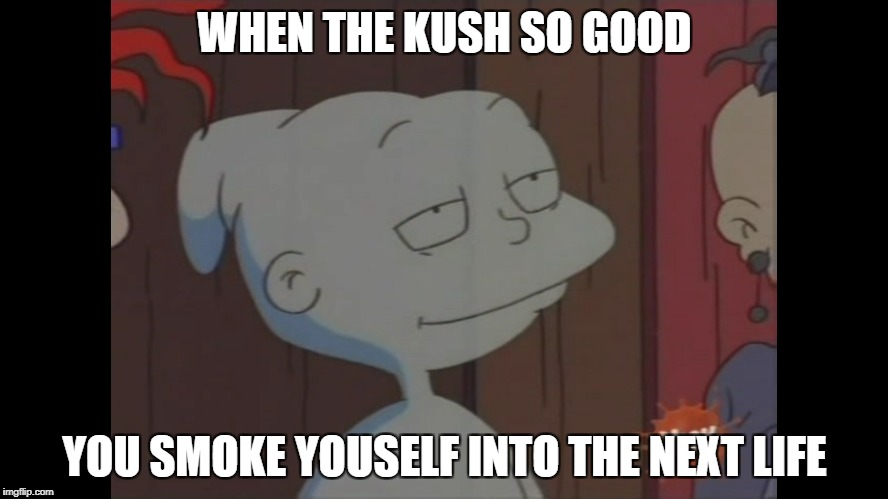 That's a good hit | WHEN THE KUSH SO GOOD YOU SMOKE YOUSELF INTO THE NEXT LIFE | image tagged in dank weed kush high spirit ghost rugrats tommy | made w/ Imgflip meme maker