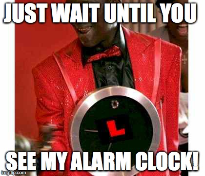 Flavor Flav Meme | JUST WAIT UNTIL YOU SEE MY ALARM CLOCK! | image tagged in memes,flavor flav | made w/ Imgflip meme maker