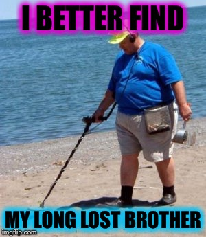 beach better have my money | I BETTER FIND MY LONG LOST BROTHER | image tagged in memes,funny | made w/ Imgflip meme maker
