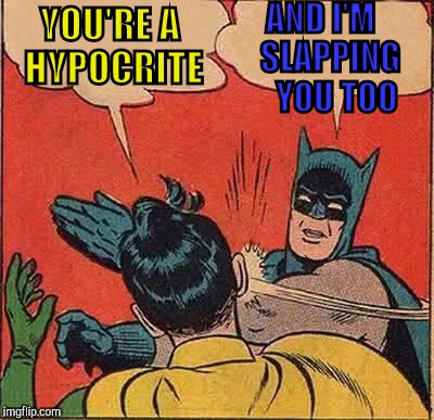 Batman Slapping Robin Meme | YOU'RE A HYPOCRITE AND I'M      SLAPPING         YOU TOO | image tagged in memes,batman slapping robin | made w/ Imgflip meme maker