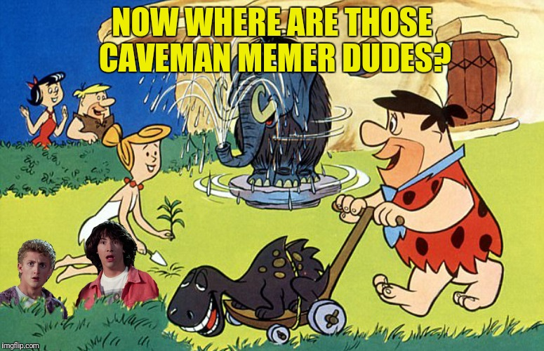NOW WHERE ARE THOSE CAVEMAN MEMER DUDES? | made w/ Imgflip meme maker