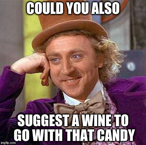 Creepy Condescending Wonka Meme | COULD YOU ALSO SUGGEST A WINE TO GO WITH THAT CANDY | image tagged in memes,creepy condescending wonka | made w/ Imgflip meme maker